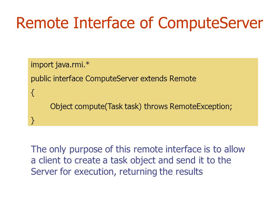 Remote Interface of ComputeServer import java.rmi.* public interface ComputeServer extends Remote { Object compute(Task task) throws RemoteException; } The only purpose of this remote interface is to allow a client to create a task object and send it to the Server for execution, returning the results