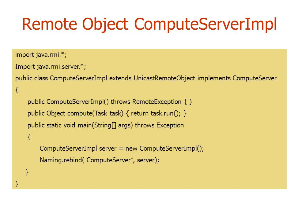Remote Object ComputeServerImpl import java.rmi.*; Import java.rmi.server.*; public class ComputeServerImpl extends UnicastRemoteObject implements ComputeServer { public ComputeServerImpl() throws RemoteException { } public Object compute(Task task) { return task.run(); } public static void main(String[] args) throws Exception { ComputeServerImpl server = new ComputeServerImpl(); Naming.rebind( ComputeServer , server); }