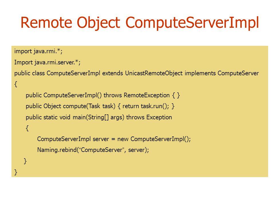 Remote Object ComputeServerImpl import java.rmi.*; Import java.rmi.server.*; public class ComputeServerImpl extends UnicastRemoteObject implements Com