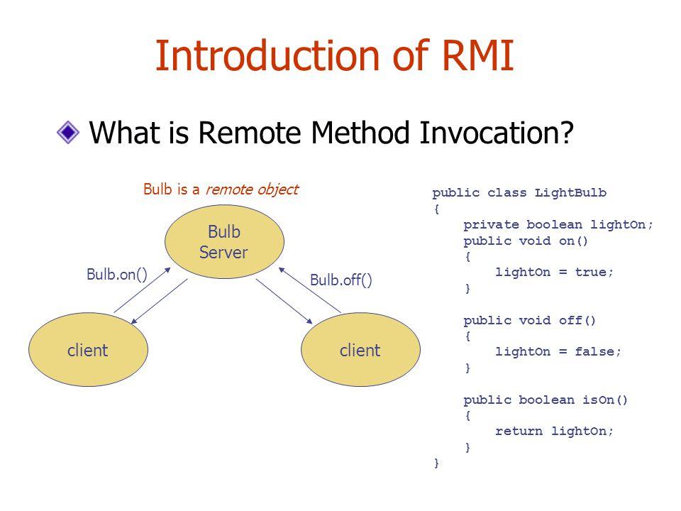 Introduction of RMI What is Remote Method Invocation? Bulb Server public class LightBulb { private boolean lightOn; public void on() { lightOn = true;