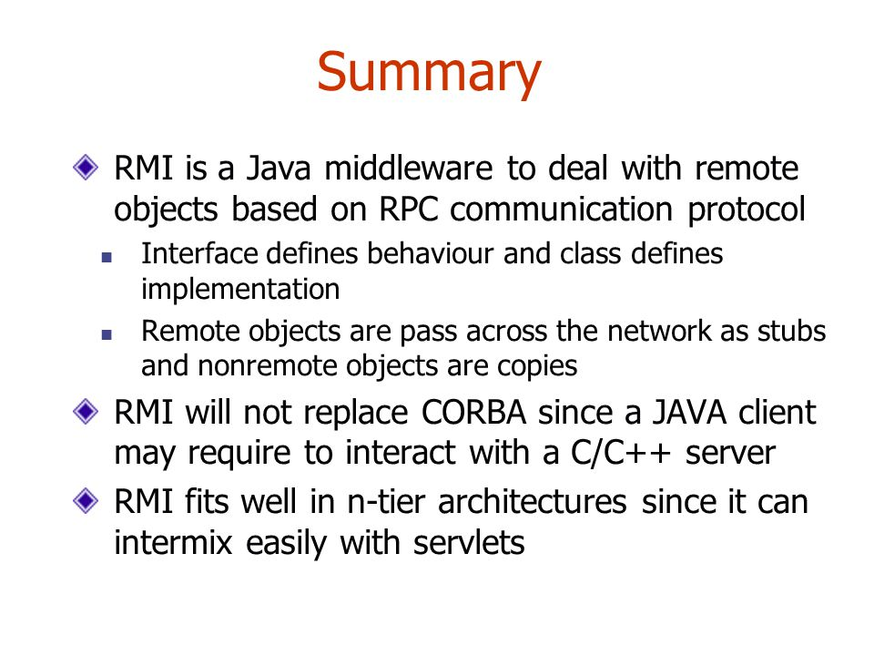 Summary RMI is a Java middleware to deal with remote objects based on RPC communication protocol Interface defines behaviour and class defines implementation Remote objects are pass across the network as stubs and nonremote objects are copies RMI will not replace CORBA since a JAVA client may require to interact with a C/C++ server RMI fits well in n-tier architectures since it can intermix easily with servlets