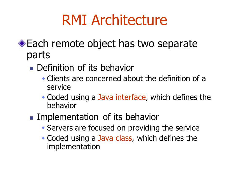 RMI Architecture Each remote object has two separate parts Definition of its behavior  Clients are concerned about the definition of a service  Coded using a Java interface, which defines the behavior Implementation of its behavior  Servers are focused on providing the service  Coded using a Java class, which defines the implementation