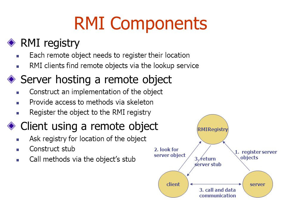 RMI Components RMI registry Each remote object needs to register their location RMI clients find remote objects via the lookup service Server hosting a remote object Construct an implementation of the object Provide access to methods via skeleton Register the object to the RMI registry Client using a remote object Ask registry for location of the object Construct stub Call methods via the object's stub RMIRegistry clientserver 1.register server objects 2.