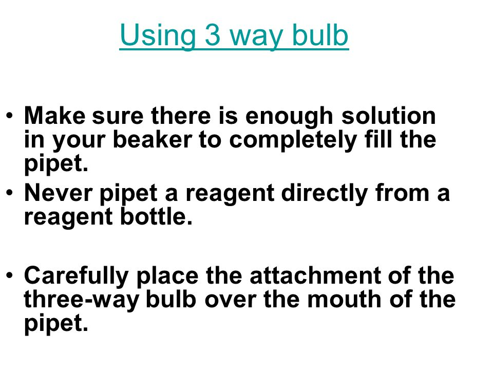 Using 3 way bulb Make sure there is enough solution in your beaker to completely fill the pipet.