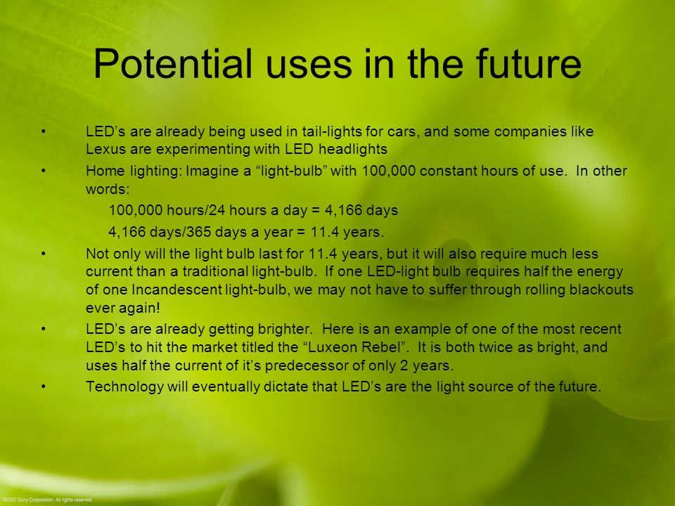 Potential uses in the future LED's are already being used in tail-lights for cars, and some companies like Lexus are experimenting with LED headlights Home lighting: Imagine a light-bulb with 100,000 constant hours of use.