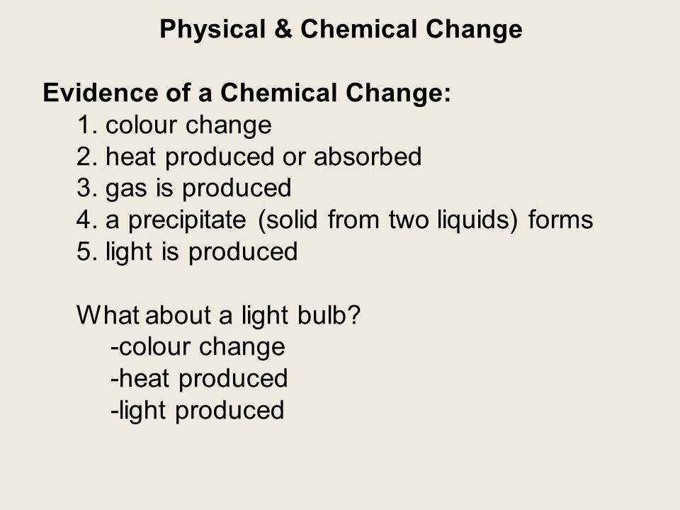Physical & Chemical Change Evidence of a Chemical Change: 1. colour change 2. heat produced or absorbed 3. gas is produced 4. a precipitate (solid fro