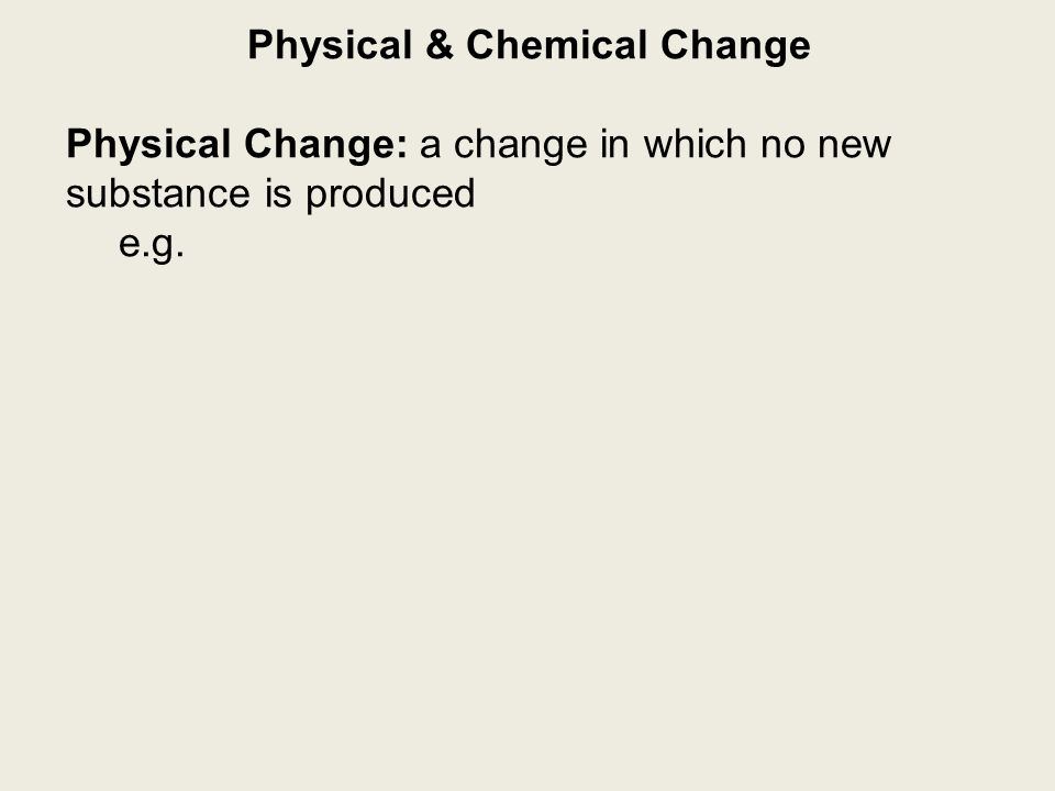 Physical Change: a change in which no new substance is produced e.g.
