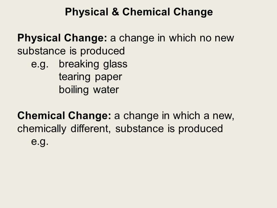 Physical & Chemical Change Physical Change: a change in which no new substance is produced e.g.