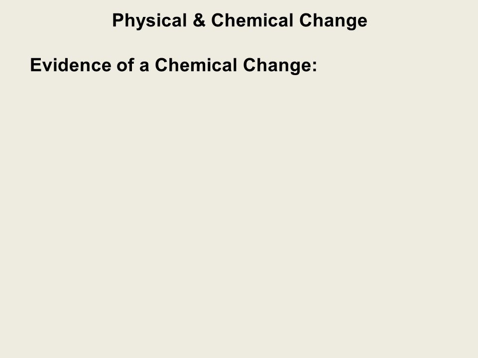 Physical & Chemical Change Evidence of a Chemical Change: