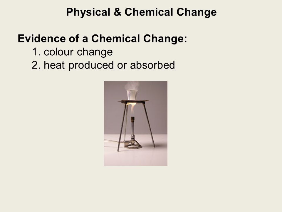 Physical & Chemical Change Evidence of a Chemical Change: 1. colour change 2. heat produced or absorbed