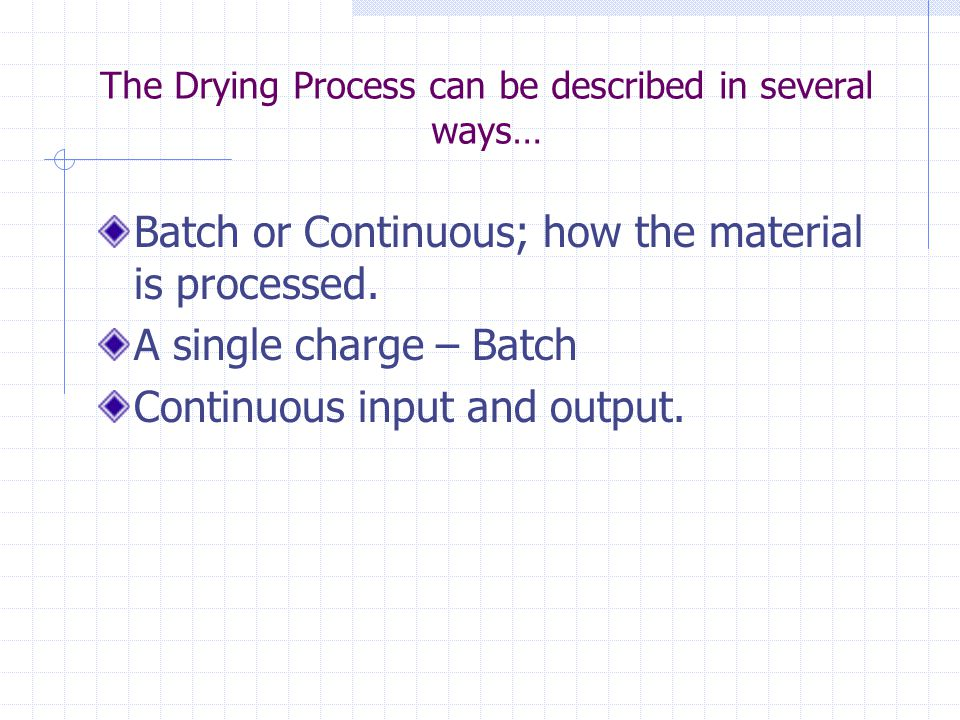 The Drying Process can be described in several ways… Batch or Continuous; how the material is processed. A single charge – Batch Continuous input and
