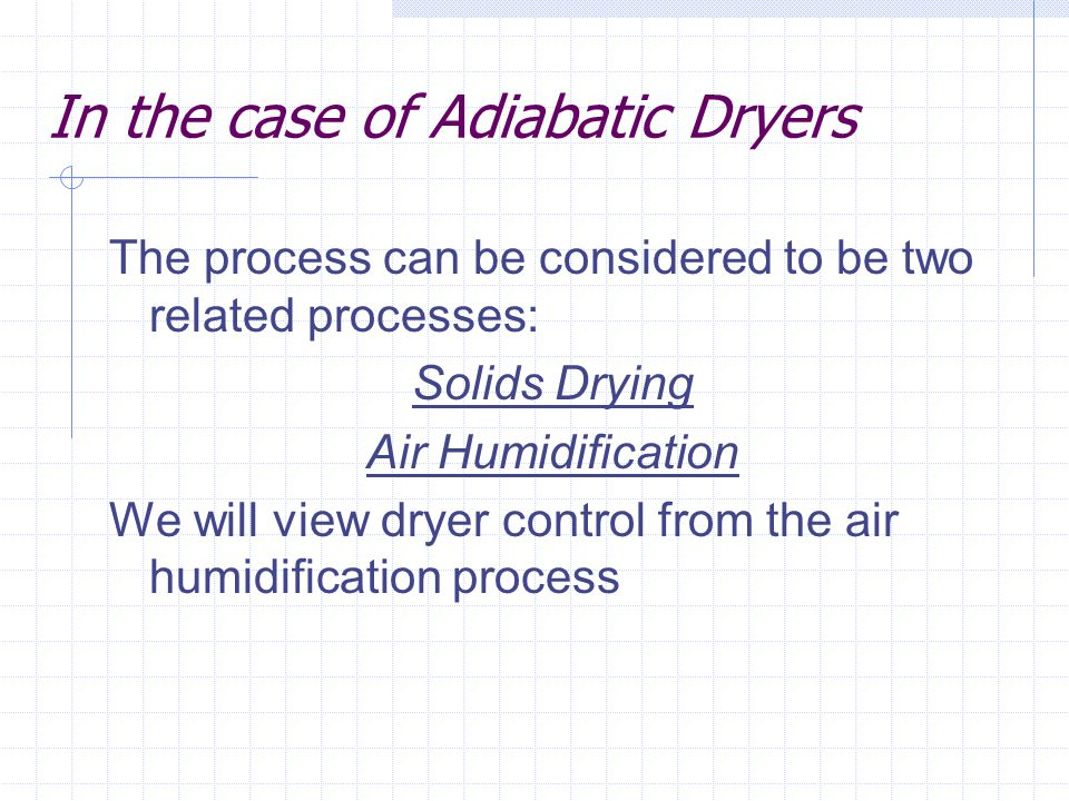 In the case of Adiabatic Dryers The process can be considered to be two related processes: Solids Drying Air Humidification We will view dryer control
