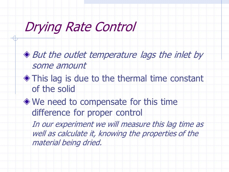 Drying Rate Control But the outlet temperature lags the inlet by some amount This lag is due to the thermal time constant of the solid We need to comp
