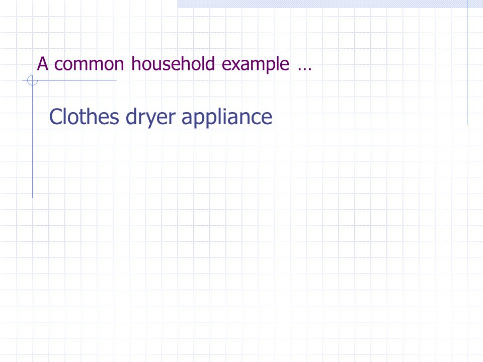 A common household example … Clothes dryer appliance