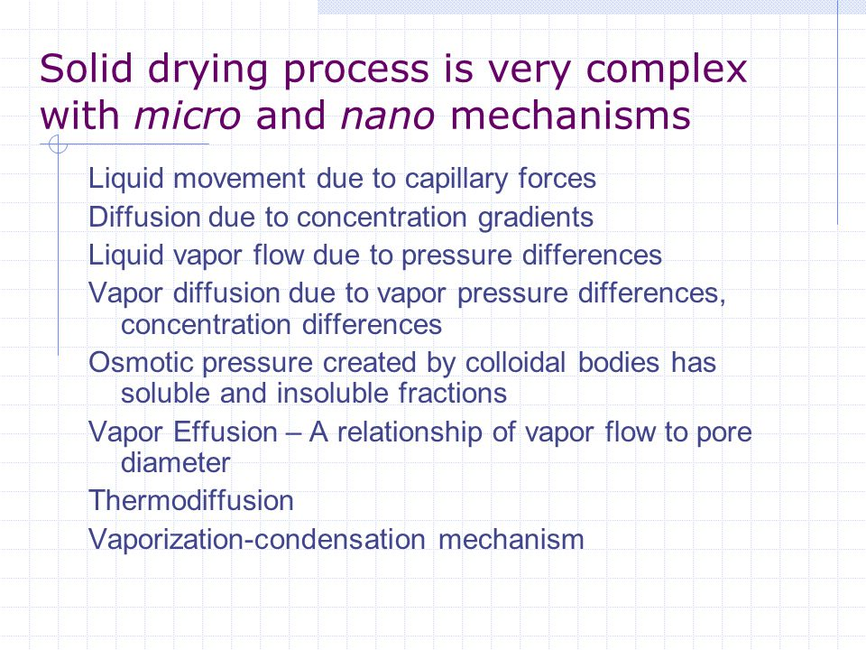 Solid drying process is very complex with micro and nano mechanisms Liquid movement due to capillary forces Diffusion due to concentration gradients L