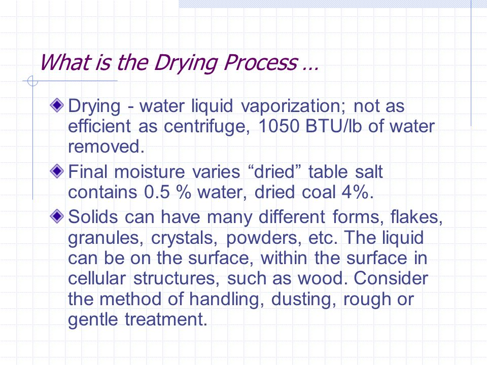 What is the Drying Process … Drying - water liquid vaporization; not as efficient as centrifuge, 1050 BTU/lb of water removed. Final moisture varies ""