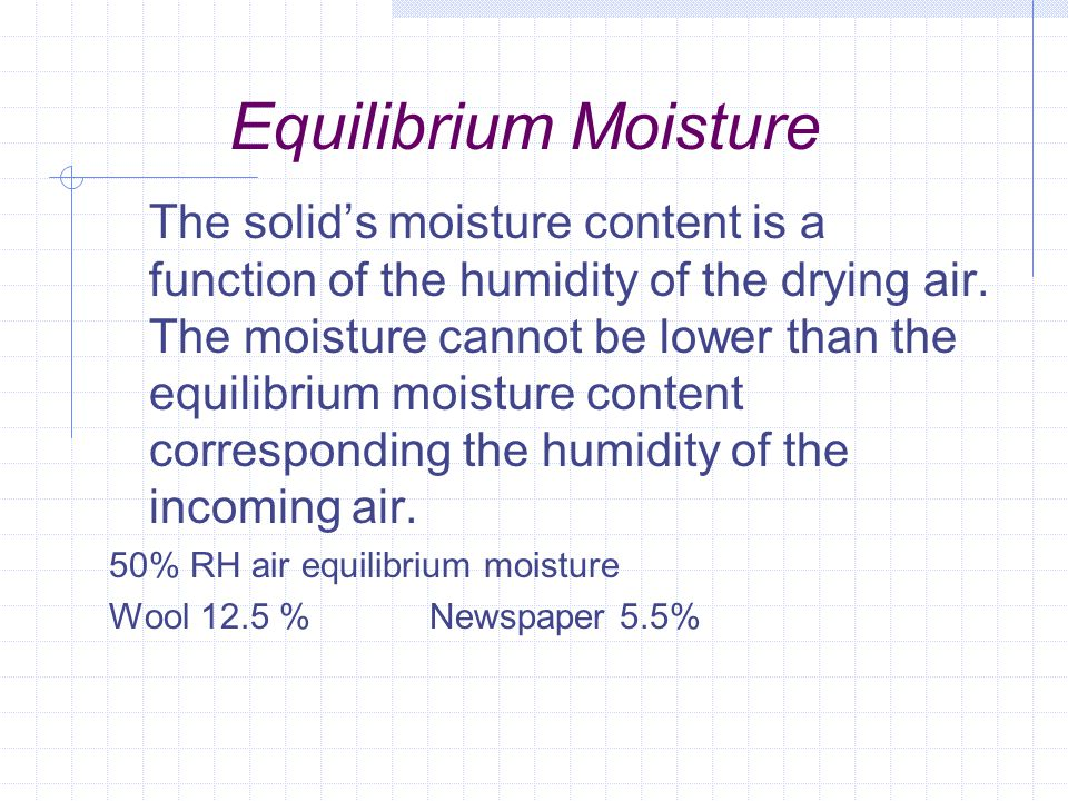 Equilibrium Moisture The solid's moisture content is a function of the humidity of the drying air. The moisture cannot be lower than the equilibrium m
