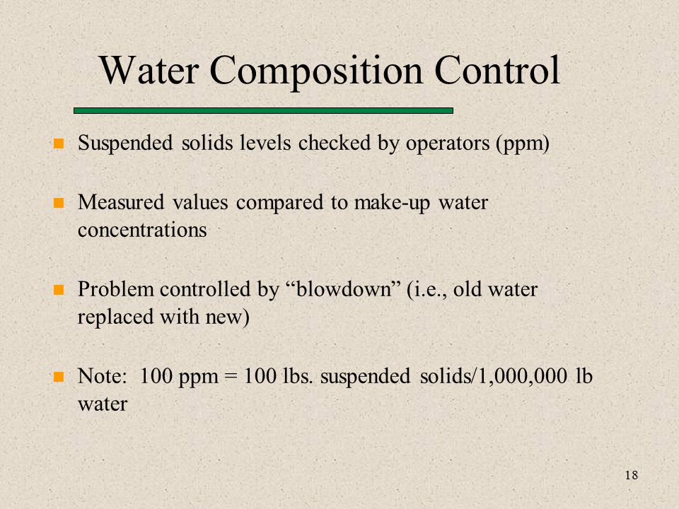 18 Water Composition Control Suspended solids levels checked by operators (ppm) Measured values compared to make-up water concentrations Problem controlled by blowdown (i.e., old water replaced with new) Note: 100 ppm = 100 lbs.