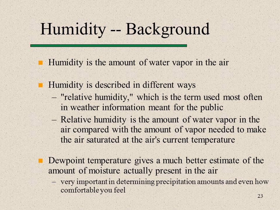 23 Humidity -- Background Humidity is the amount of water vapor in the air Humidity is described in different ways – relative humidity, which is the term used most often in weather information meant for the public –Relative humidity is the amount of water vapor in the air compared with the amount of vapor needed to make the air saturated at the air s current temperature Dewpoint temperature gives a much better estimate of the amount of moisture actually present in the air –very important in determining precipitation amounts and even how comfortable you feel