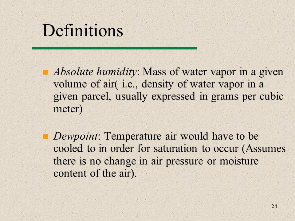 24 Definitions Absolute humidity: Mass of water vapor in a given volume of air( i.e., density of water vapor in a given parcel, usually expressed in grams per cubic meter) Dewpoint: Temperature air would have to be cooled to in order for saturation to occur (Assumes there is no change in air pressure or moisture content of the air).