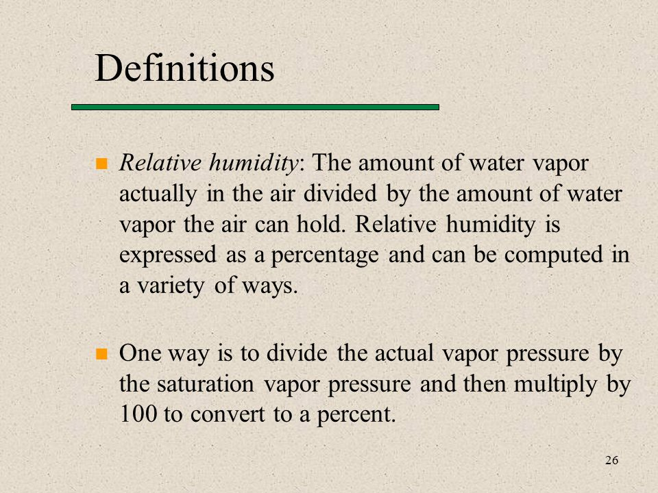 26 Definitions Relative humidity: The amount of water vapor actually in the air divided by the amount of water vapor the air can hold.
