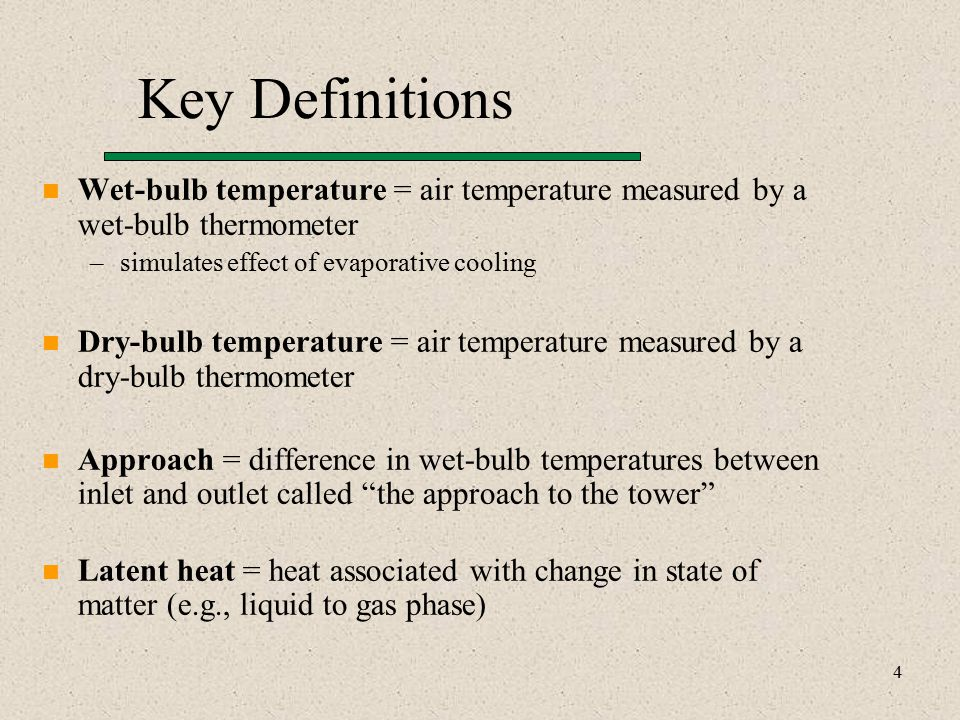 4 Key Definitions Wet-bulb temperature = air temperature measured by a wet-bulb thermometer –simulates effect of evaporative cooling Dry-bulb temperature = air temperature measured by a dry-bulb thermometer Approach = difference in wet-bulb temperatures between inlet and outlet called the approach to the tower Latent heat = heat associated with change in state of matter (e.g., liquid to gas phase)