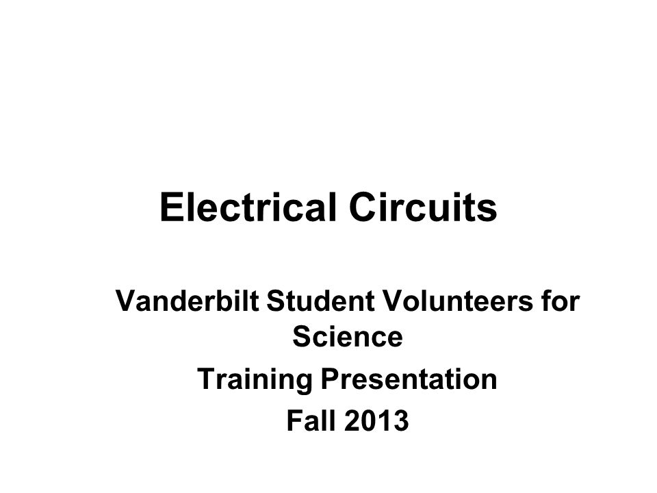 Electrical Circuits Vanderbilt Student Volunteers for Science Training Presentation Fall 2013