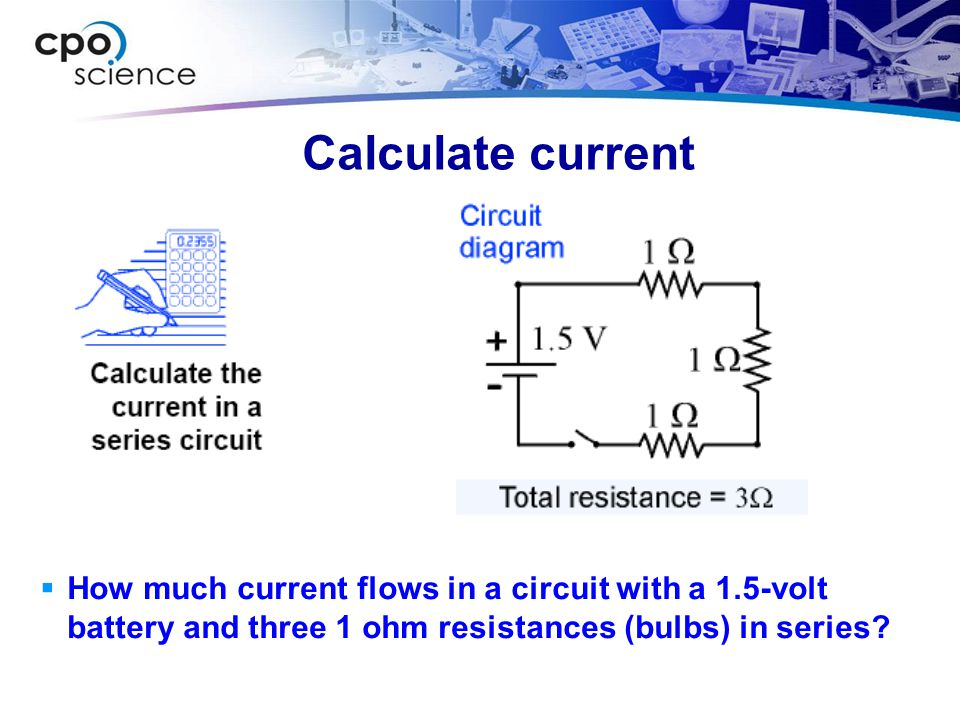 Calculate current  How much current flows in a circuit with a 1.5-volt battery and three 1 ohm resistances (bulbs) in series?