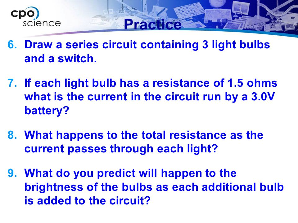 Practice  Draw a series circuit containing 3 light bulbs and a switch.  If each light bulb has a resistance of 1.5 ohms what is the current in the