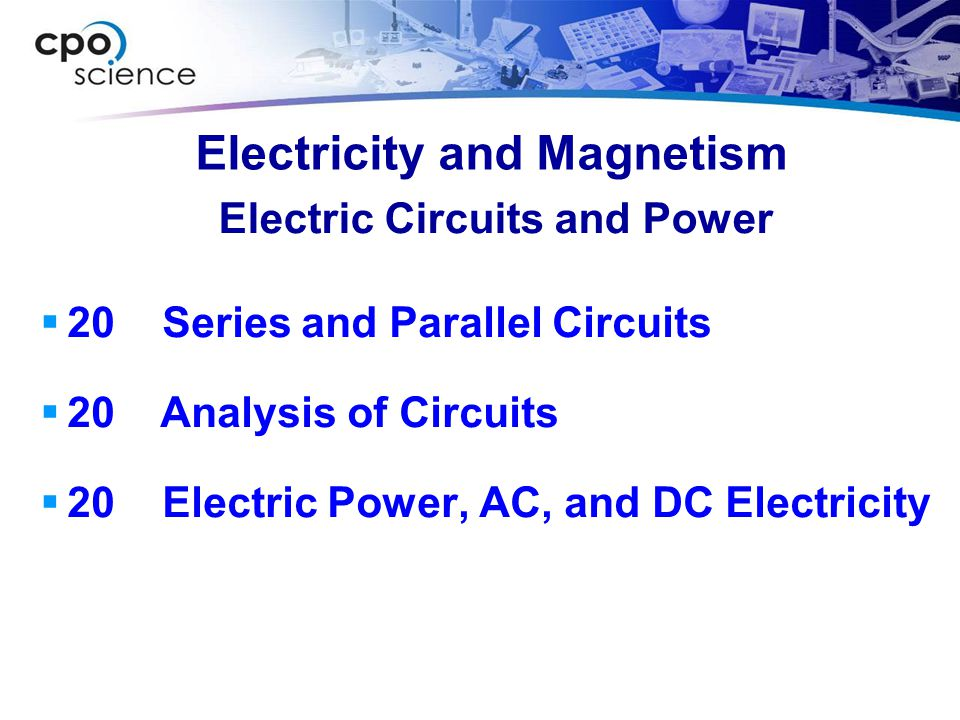 Electricity and Magnetism  20 Series and Parallel Circuits  20 Analysis of Circuits  20 Electric Power, AC, and DC Electricity Electric Circuits an