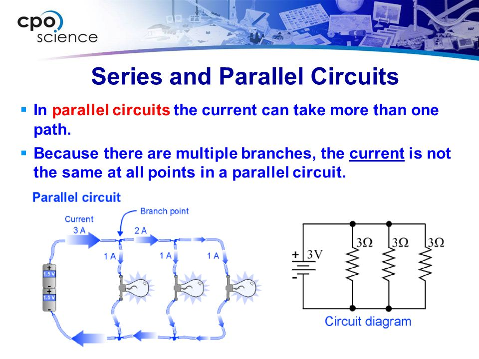 Series and Parallel Circuits  In parallel circuits the current can take more than one path.  Because there are multiple branches, the current is not