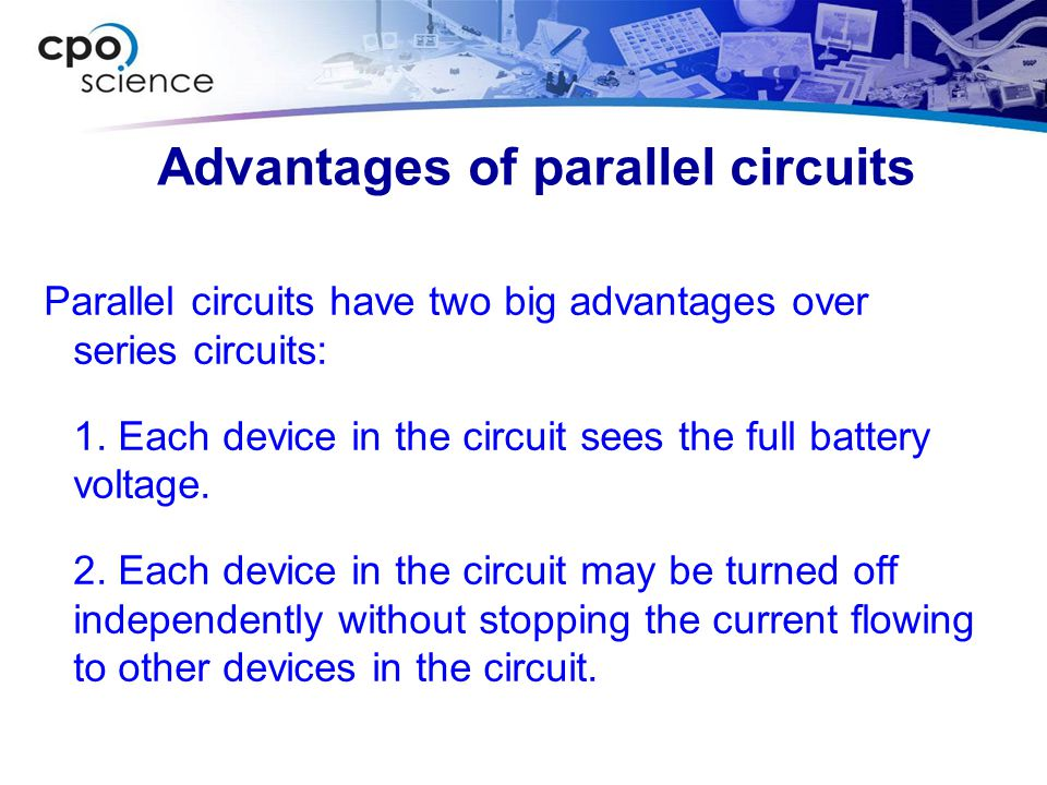 Advantages of parallel circuits Parallel circuits have two big advantages over series circuits: 1. Each device in the circuit sees the full battery vo