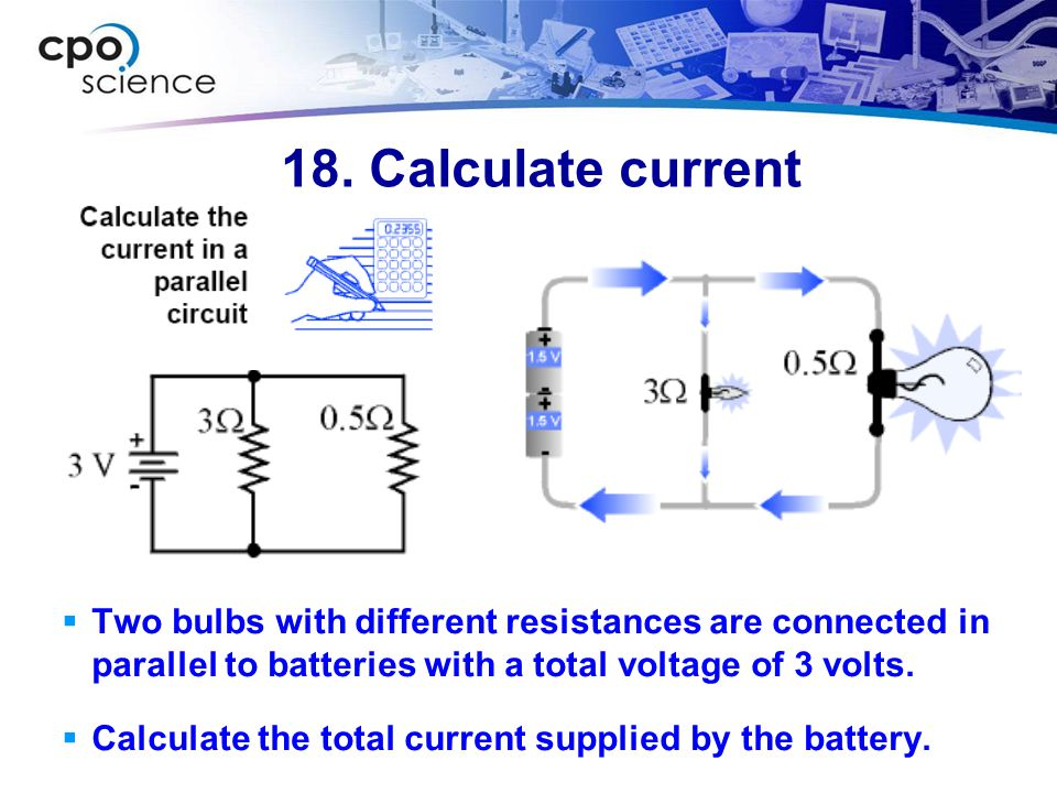 18. Calculate current  Two bulbs with different resistances are connected in parallel to batteries with a total voltage of 3 volts.  Calculate the t
