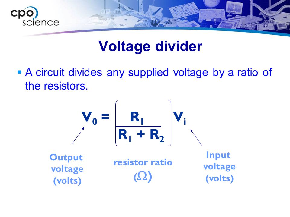 Voltage divider  A circuit divides any supplied voltage by a ratio of the resistors. Output voltage (volts) resistor ratio (  ) V 0 = R 1 V i R 1 +