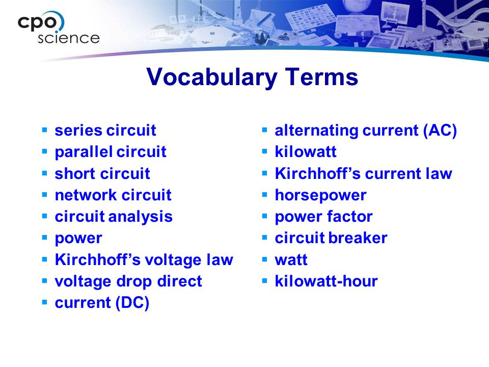 Vocabulary Terms  series circuit  parallel circuit  short circuit  network circuit  circuit analysis  power  Kirchhoff's voltage law  voltage