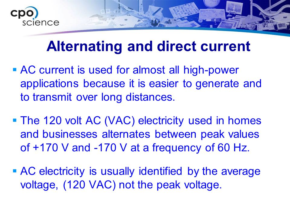 Alternating and direct current  AC current is used for almost all high-power applications because it is easier to generate and to transmit over long