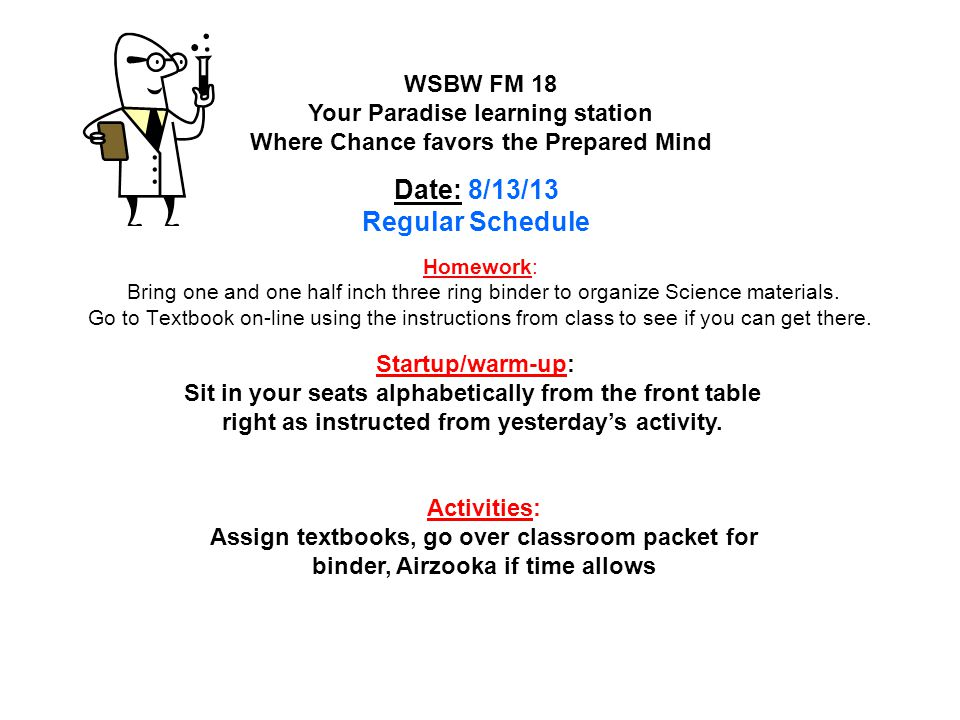 Homework: Lesson 2 Classified Information pages 226 – 229 #'s 8; 10 - 13 WSLW FM 19 Your Paradise learning station Where Chance favors the Prepared Mind Date : 1/16/14 Startup/warm-up: Catch up on any homework in science for this lesson Activities: Lesson Review pages 218 and 219 Groups / Quiz check / Power Point explanations QOTD: What are the classes of rocks.