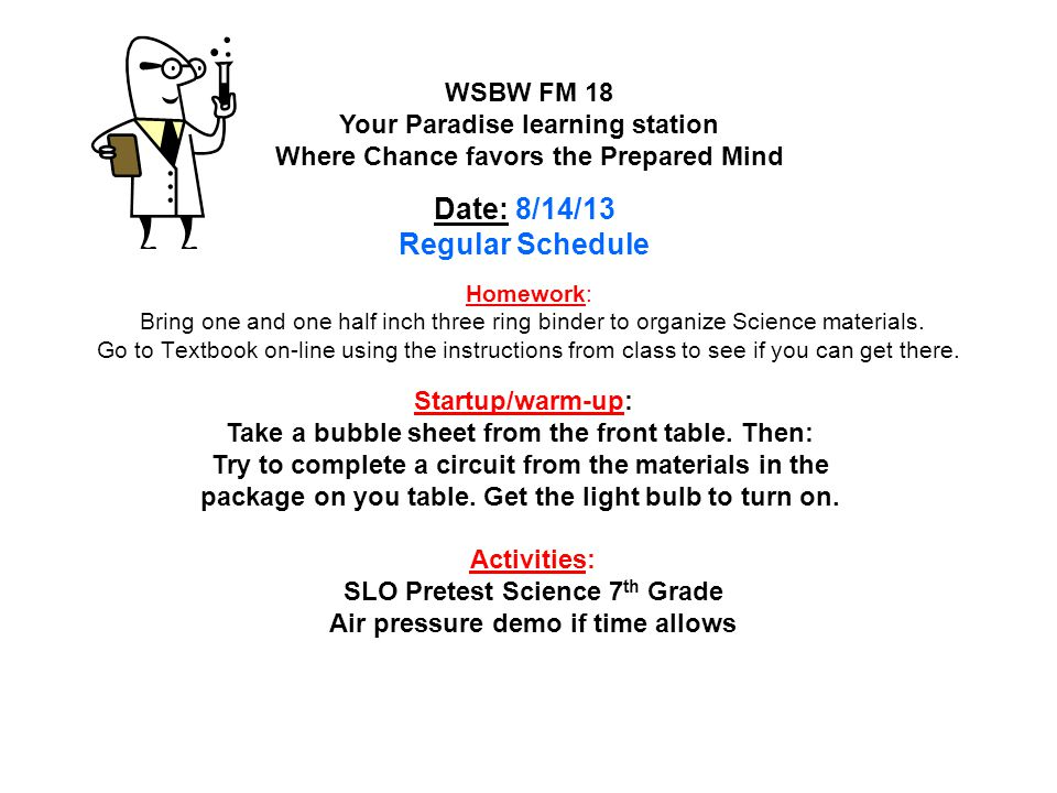 Homework: Finishing touches for Science Fair Visual Summary page 258 #'s 17 – 20 Lesson Review page 259 #'s 1 – 7 Quiz tomorrow Lesson 4 Soil Formation WSLW FM 19 Your Paradise learning station Where Chance favors the Prepared Mind Date : 2/3/14 Two hour delay / special schedule Startup/warm-up: Take a 3 by 5 index card from the front and prepare To fill out the information on the board left.