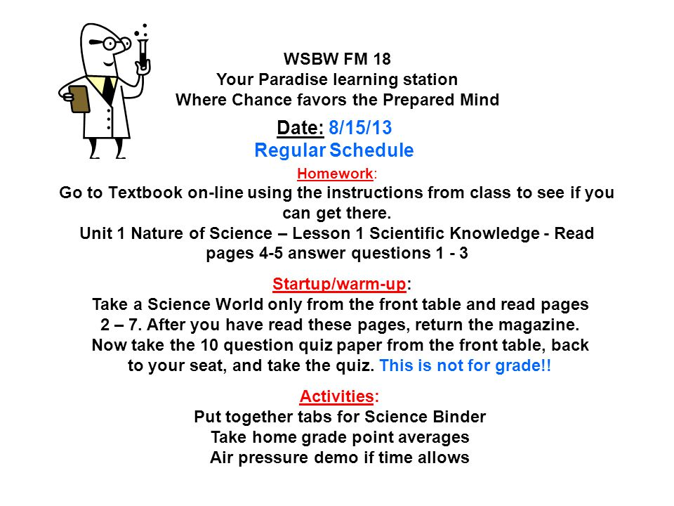Homework: Lesson 3 Unit3 Thermal Energy and Heat pages 140 – 141 #'s 1 – 3; Turn in Entry Form WSLW FM 19 Your Paradise learning station Where Chance favors the Prepared Mind Date : 11/6/13 Startup/warm-up: Study material for the upcoming Lesson 2 Quiz Activities: Tweaking Science Fair Ideas / Group Review Lesson 2 / Homework Check Lesson's 1 & 2 / Quiz Lesson 2 QOTD: Essential question: How does thermal energy move from Place to Place Standards: NOS 7.1 – 7.11; 7.1.1; 7.4.1; 7.4.2; 7.4.3