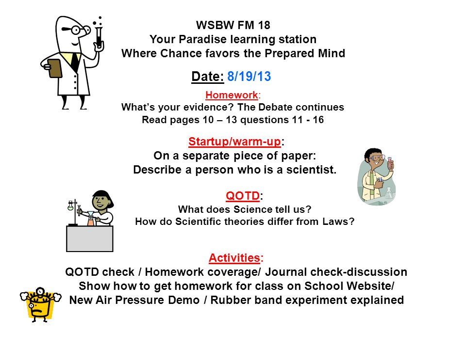 Homework: No Homework / Science Fair Moratorium WSLW FM 19 Your Paradise learning station Where Chance favors the Prepared Mind Date : 2/11/14 Snow days catch up Startup/warm-up : Prepare for Quiz lesson 5 / Lesson Review page 267 #'s 7 - 9 Activities: Sci Fair checkup / Quiz and Homework Check / Board Check QOTD: No QODT's due to Quiz Standards: 7.2.2, 7.2.5, 7.2.7; 7.2.6