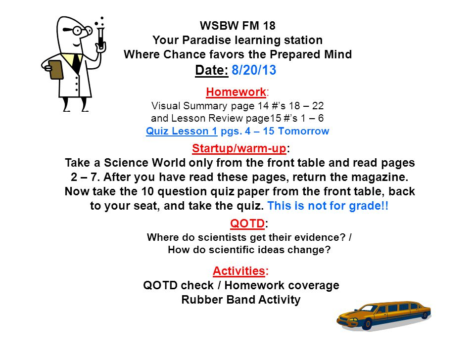 Homework: ****Unit 1 Post-Test for grade Friday**** WSLW FM 19 Your Paradise learning station Where Chance favors the Prepared Mind Date: 9/5/13 Startup/warm-up: Take a Science World magazine from the front table and read pages 2 – 7.