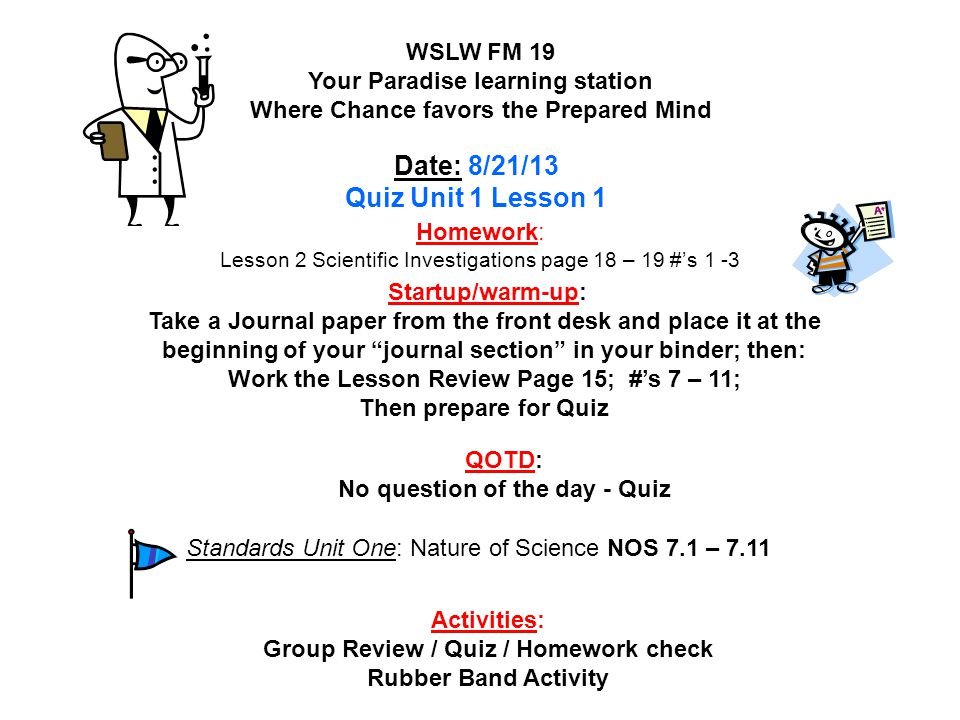 Homework: Science Fair Data Collected / Read pages 172 – 173 Shedding Light on the Matter #'s 8, 10, & 11 ***Also Read pages 166 – 167 and do #'s 1 & 2 Mean, Median, Mode WSLW FM 19 Your Paradise learning station Where Chance favors the Prepared Mind Date : 12/2/13 Startup/warm-up: Read pages 170 – 171 and answer #'s 5 & 6 Activities: Startup/warm-up / Science Fair discussion / Video on Sound QOTD: How do sound waves interact with matter.