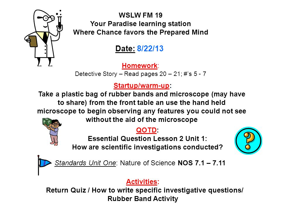 Homework: Read pages 22 – 25; answer #'s 8 - 10 WSLW FM 19 Your Paradise learning station Where Chance favors the Prepared Mind Date: 8/23/13 Startup/warm-up: On a lined piece of paper in your Lab Report section of your binder, write some step by step procedures (instructions) for doing an experiment testing the three types of rubber bands Activities: How to write specific investigative procedures/ QOTD / Rubber Band Activity (Data collection) QOTD: What are some types of scientific investigations.