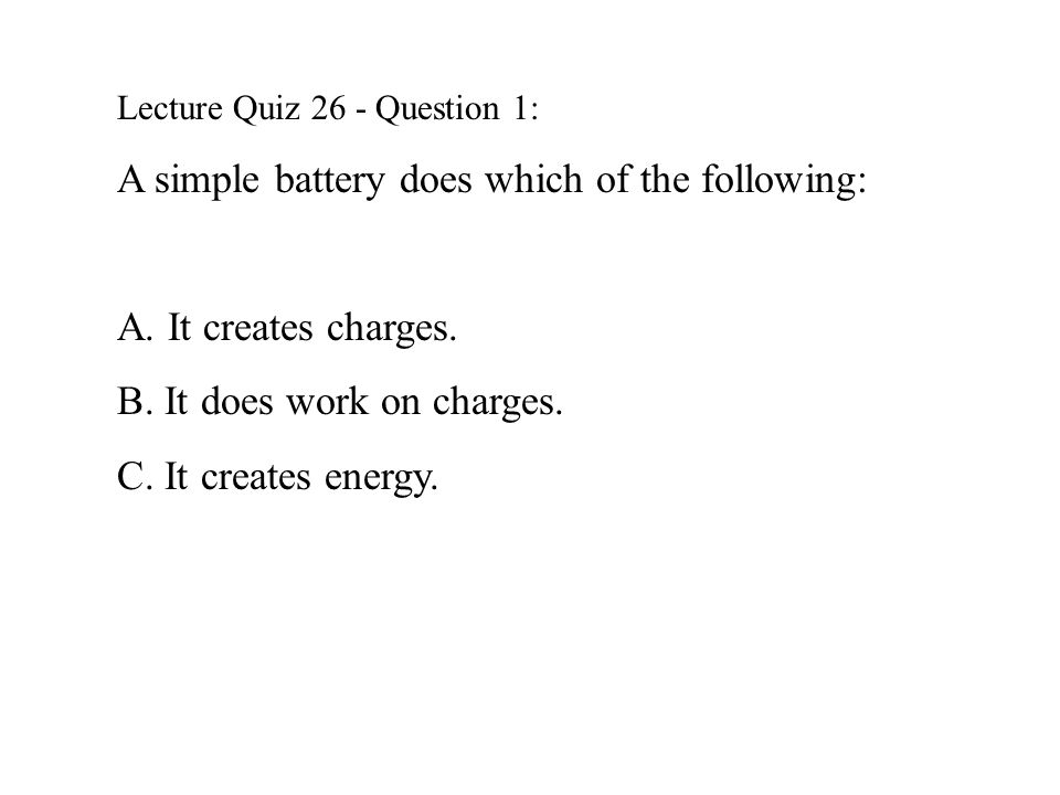 Lecture Quiz 26 - Question 1: A simple battery does which of the following: A.