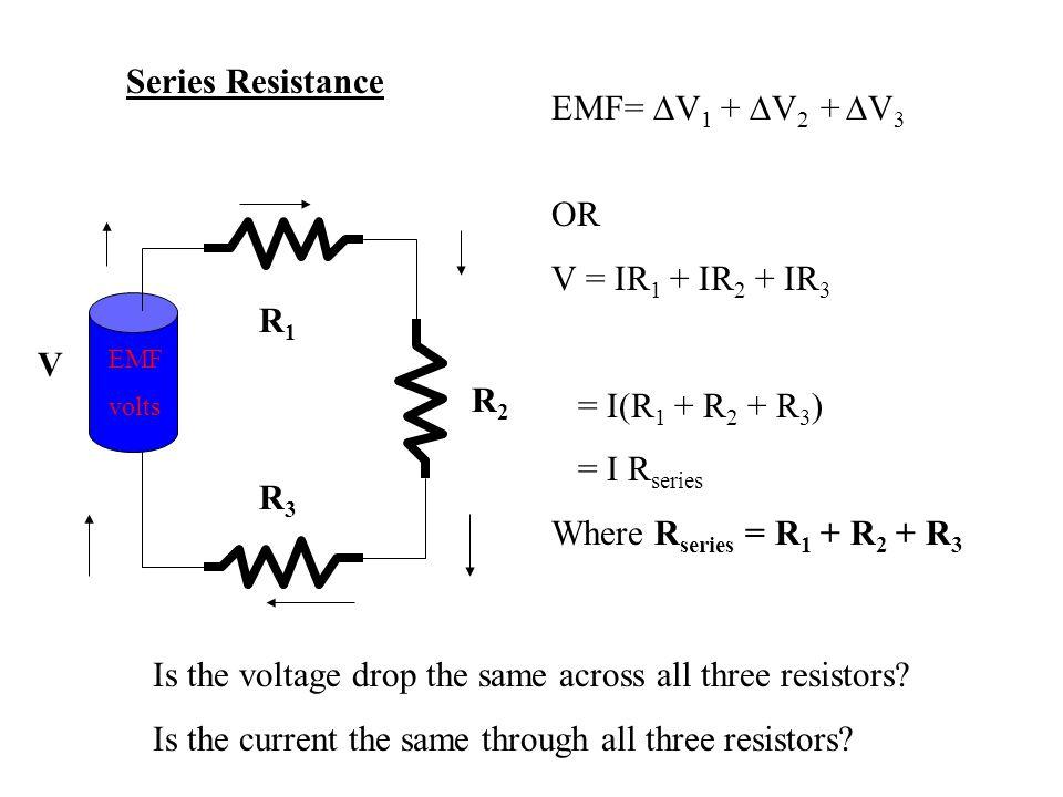 EMF volts V R1R1 R2R2 R3R3 Series Resistance EMF=  V 1 +  V 2 +  V 3 OR V = IR 1 + IR 2 + IR 3 = I(R 1 + R 2 + R 3 ) = I R series Where R series = R 1 + R 2 + R 3 Is the voltage drop the same across all three resistors.