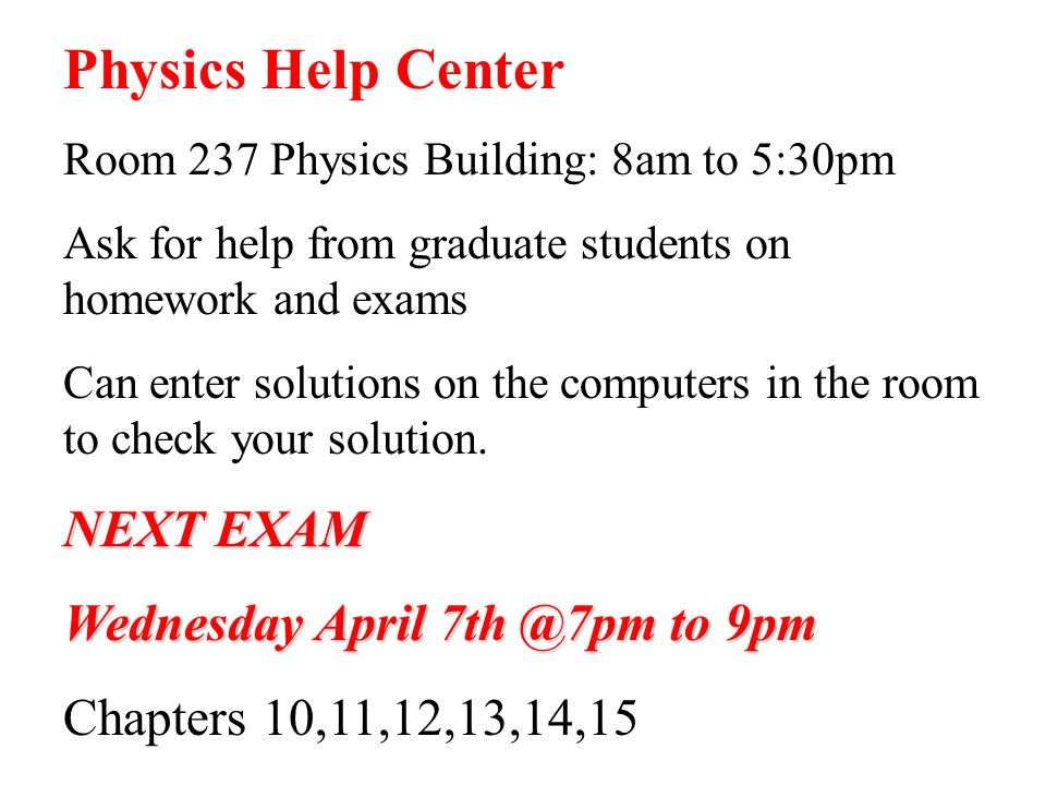 Physics Help Center Room 237 Physics Building: 8am to 5:30pm Ask for help from graduate students on homework and exams Can enter solutions on the comp