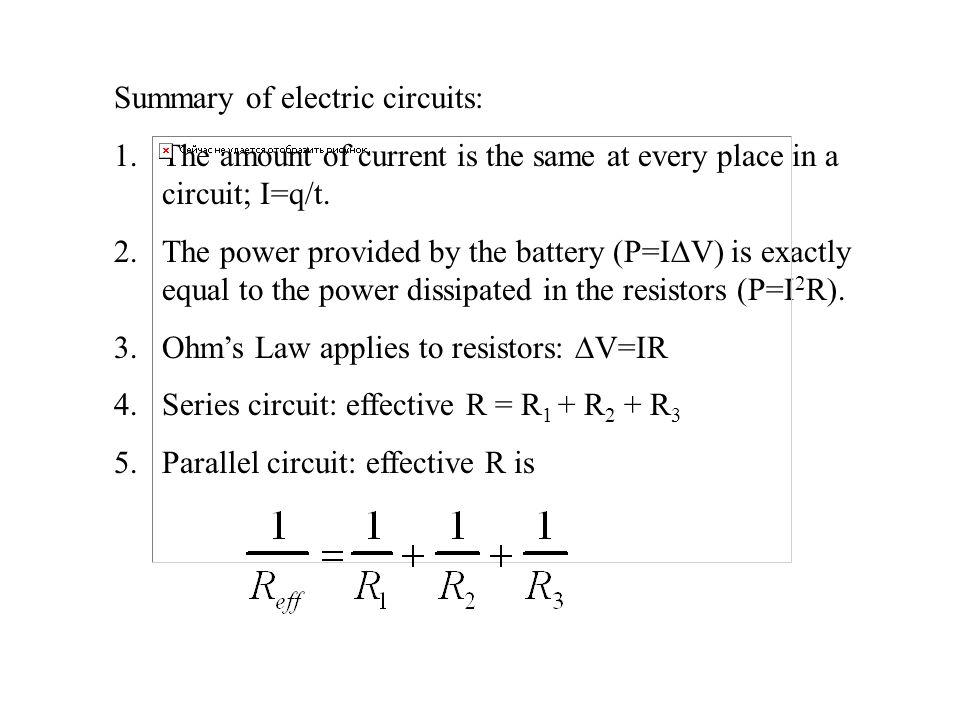Summary of electric circuits: 1.The amount of current is the same at every place in a circuit; I=q/t. 2.The power provided by the battery (P=I  V) is
