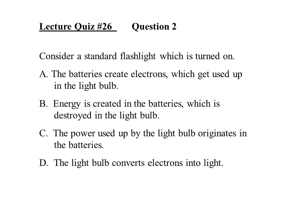 Lecture Quiz #26 Question 2 Consider a standard flashlight which is turned on. A. The batteries create electrons, which get used up in the light bulb.
