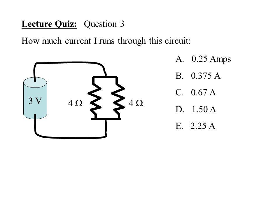 Lecture Quiz: Question 3 How much current I runs through this circuit: A. 0.25 Amps B. 0.375 A C. 0.67 A D. 1.50 A E. 2.25 A 3 V 4 