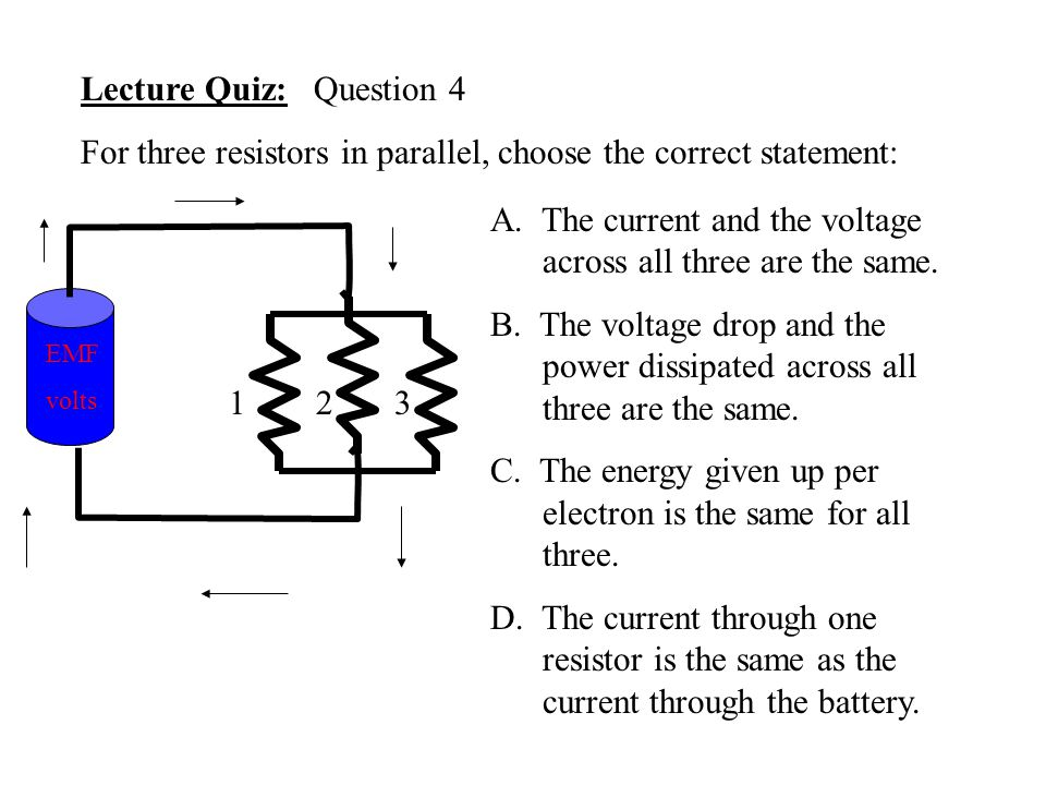 Lecture Quiz: Question 4 For three resistors in parallel, choose the correct statement: EMF volts 123 A. The current and the voltage across all three